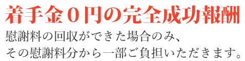 着手金0円の完全成功報酬 慰謝料の回収ができた場合のみ、その慰謝料分から一部ご負担いただきます。